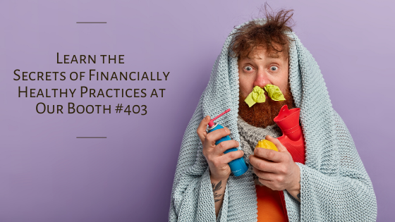 Learn the Secrets of Financially Healthy Practices Our Booth #403